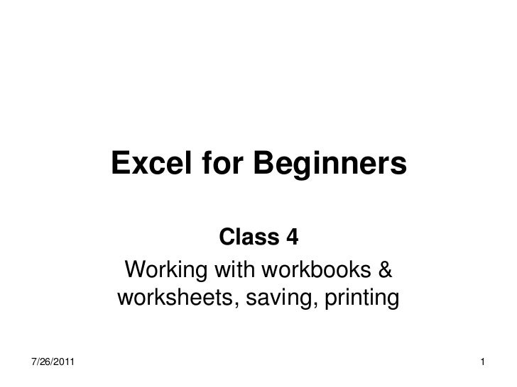 Excel for Beginners                    Class 4            Working with workbooks &            worksheets, saving, printing...
