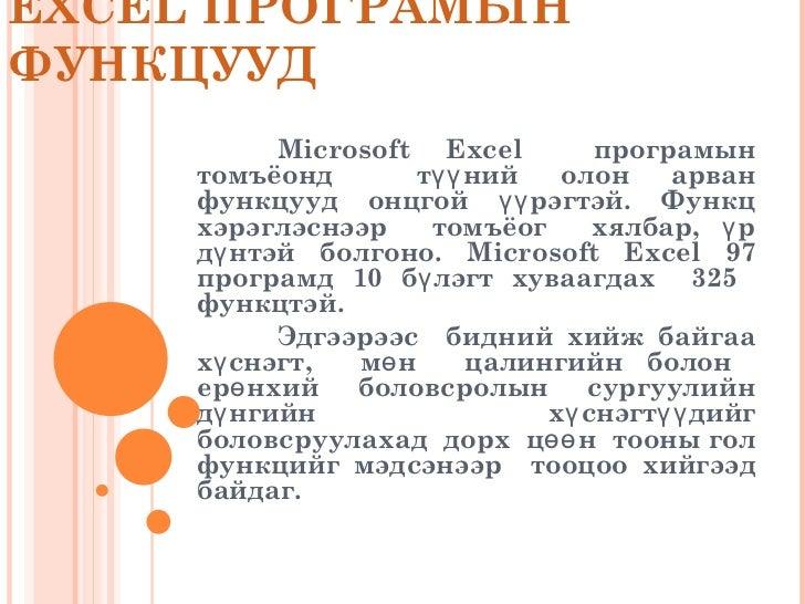 EXCEL ПРОГРАМЫН ФУНКЦУУД Microsoft Excel  програмын томъёонд  түүний олон арван функцууд онцгой үүрэгтэй. Функц хэрэглэснэ...