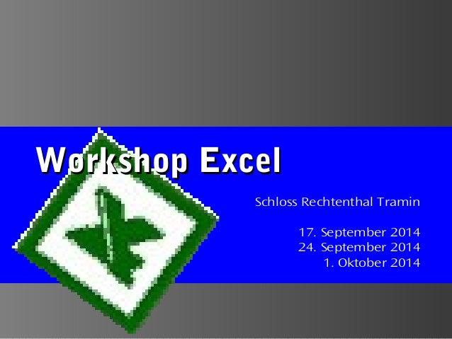 Workshop ExcelWorkshop Excel Schloss Rechtenthal Tramin 17. September 2014 24. September 2014 1. Oktober 2014