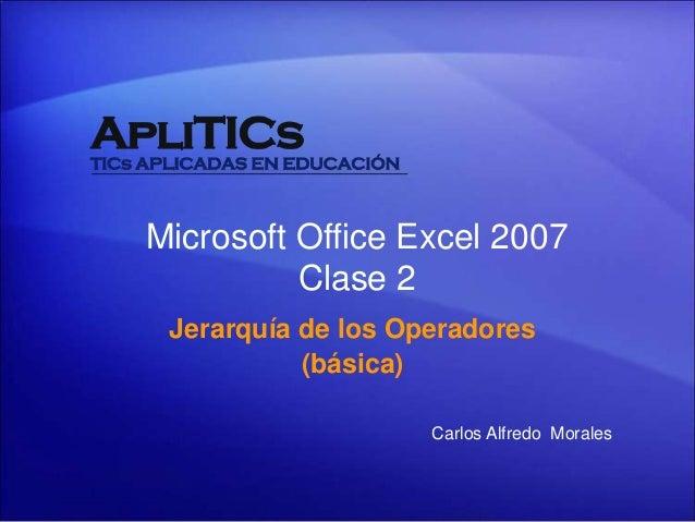 Jerarquía de los Operadores (básica) Microsoft Office Excel 2007 Clase 2 Carlos Alfredo Morales