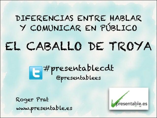 DIFERENCIAS ENTRE HABLAR  Y COMUNICAR EN PÚBLICOEL CABALLO DE TROYA         #presentablecdt              @presentablees Ro...