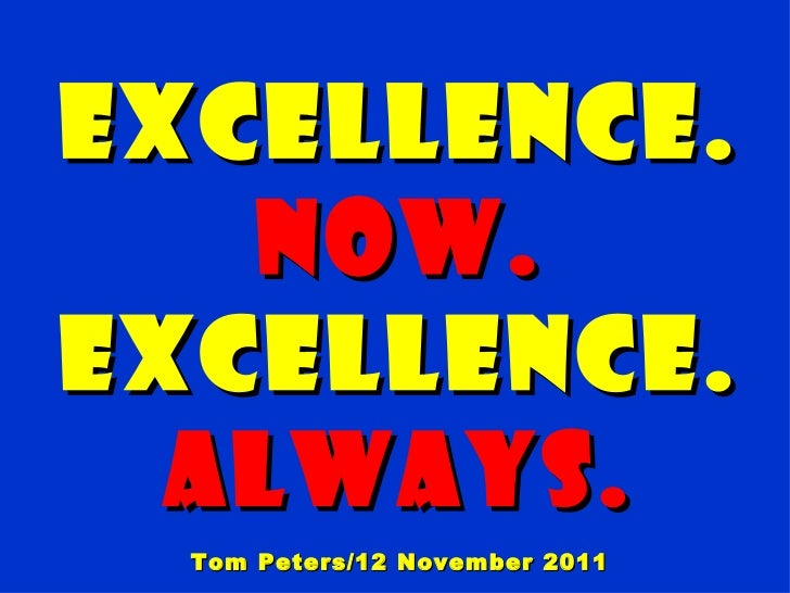 EXCELLENCE.   Now.EXCELLENCE.  Always.  Tom Peters/12 November 2011