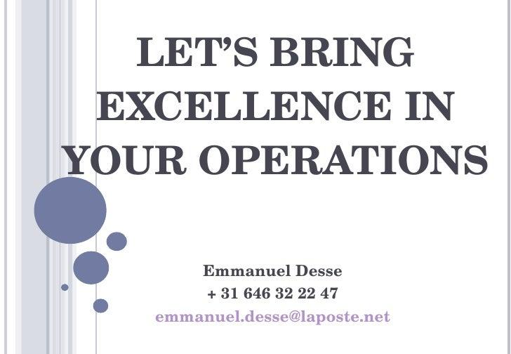 LET'S BRING EXCELLENCE IN YOUR OPERATIONS Emmanuel Desse + 31 646 32 22 47 [email_address]