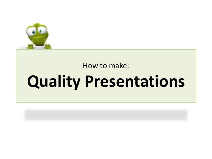 How to make:Quality Presentations