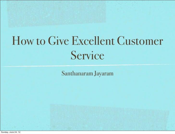 How to Give Excellent Customer                      Service                      Santhanaram JayaramSunday, June 24, 12