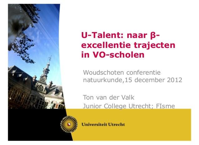 U-Talent: naar β-excellentie trajectenin VO-scholenWoudschoten conferentienatuurkunde,15 december 2012Ton van der ValkJuni...