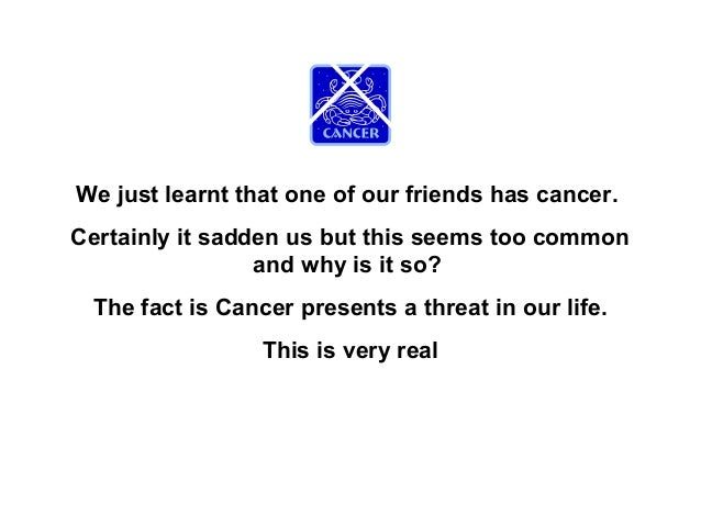 We just learnt that one of our friends has cancer.Certainly it sadden us but this seems too common                 and why...