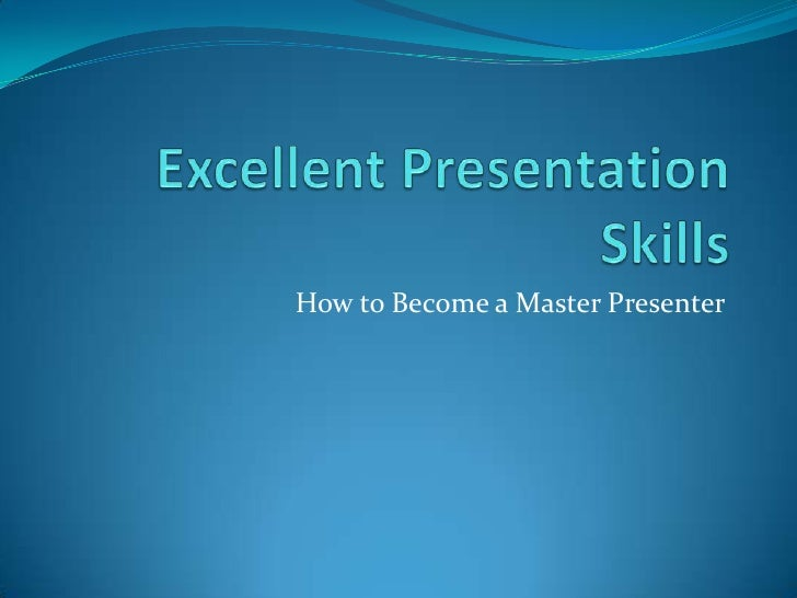 Excellent Presentation Skills<br />How to Become a Master Presenter<br />