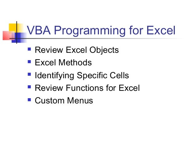 VBA Programming for Excel       Review Excel Objects Excel Methods Identifying Specific Cells Review Functions for Ex...