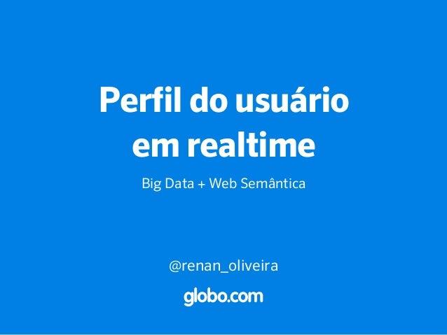 Perfil do usuário em realtime Big Data + Web Semântica @renan_oliveira