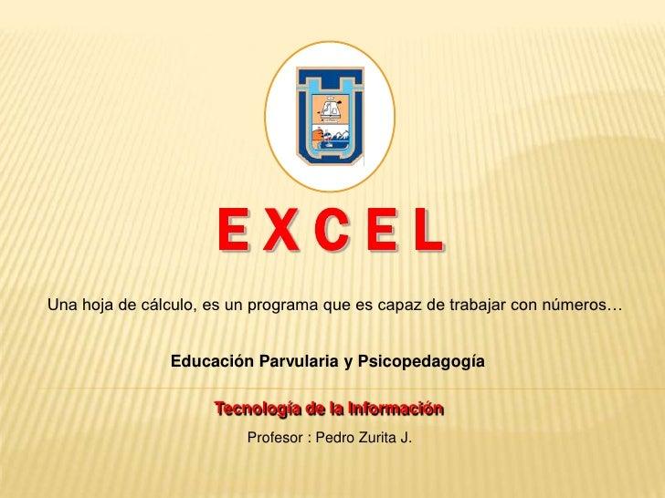 Ex c e l<br />Una hoja de cálculo, es un programa que es capaz de trabajar con números…<br />Educación Parvularia y Psicop...