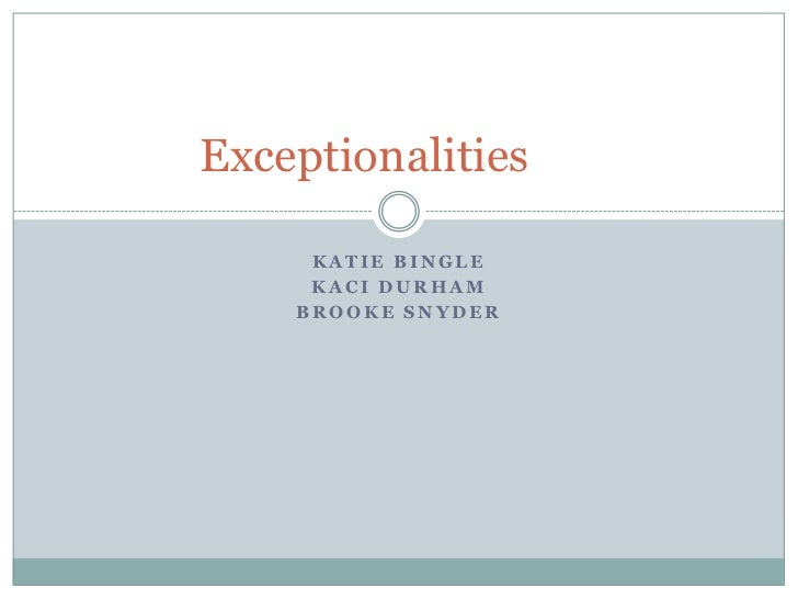 Katie bingle<br />Kaci Durham<br />Brooke Snyder<br />Exceptionalities<br />