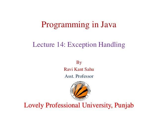 Programming in Java Lecture 14: Exception Handling By Ravi Kant Sahu Asst. Professor Lovely Professional University, Punja...