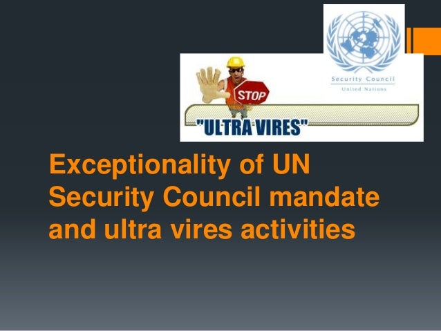 Exceptionality of UN Security Council mandate and ultra vires activities