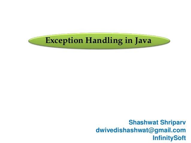 1 Exception Handling in Java Shashwat Shriparv dwivedishashwat@gmail.com InfinitySoft