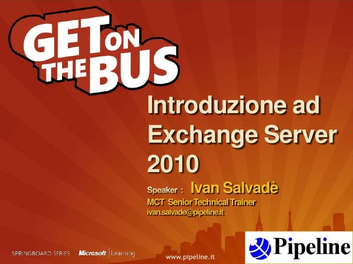Introduzione ad Exchange Server2010Speaker  :    Ivan SalvadèMCT  Senior Technical Trainerivan.salvade@pipeline.it<br />