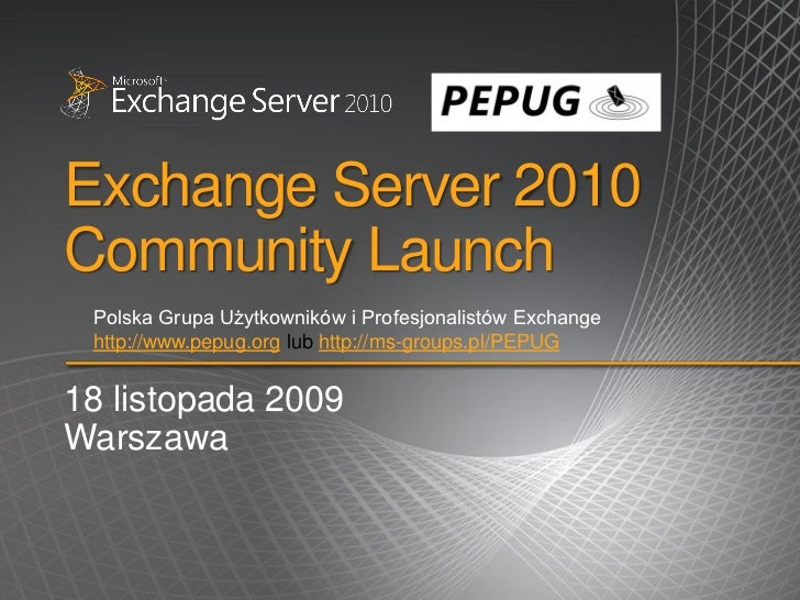 Exchange Server 2010Community Launch Polska Grupa Użytkowników i Profesjonalistów Exchange http://www.pepug.org lub http:/...
