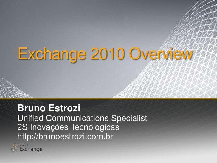 Exchange 2010 Overview<br />Bruno Estrozi<br />Unified Communications Specialist<br />2S InovaçõesTecnológicas<br />http:/...