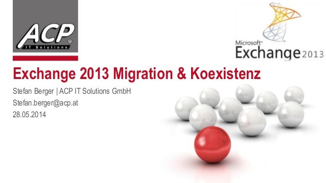 Exchange 2013 Migration & Koexistenz Stefan Berger | ACP IT Solutions GmbH Stefan.berger@acp.at 28.05.2014