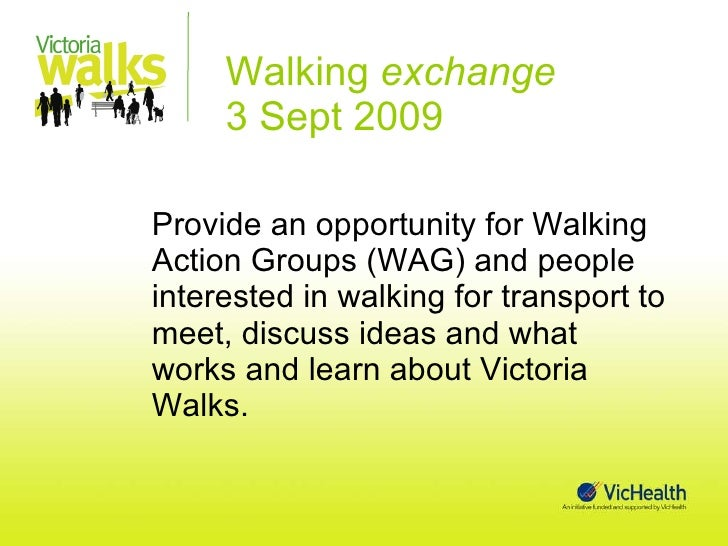 Walking  exchange  3 Sept 2009 <ul><li>Provide an opportunity for Walking Action Groups (WAG) and people interested in wal...