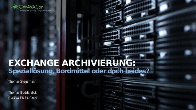 Thomas Stegemann Thomas Buddendick GWAVA EMEA GmbH EXCHANGE ARCHIVIERUNG: Speziallösung, Bordmittel oder doch beides?