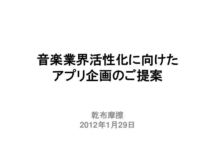 音楽業界活性化に向けた アプリ企画のご提案      乾布摩擦   2012年1月29日