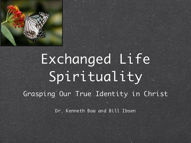 Exchanged Life     SpiritualityGrasping Our True Identity in Christ        Dr. Kenneth Boa and Bill Ibsen