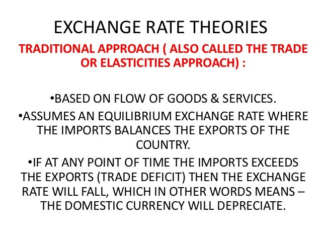 EXCHANGE RATE THEORIES TRADITIONAL APPROACH ( ALSO CALLED THE TRADE OR ELASTICITIES APPROACH) : •BASED ON FLOW OF GOODS & ...