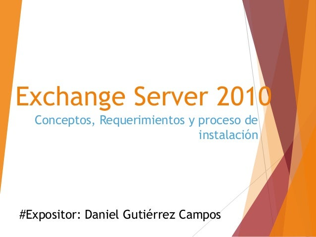 Exchange Server 2010 Conceptos, Requerimientos y proceso de instalación #Expositor: Daniel Gutiérrez Campos