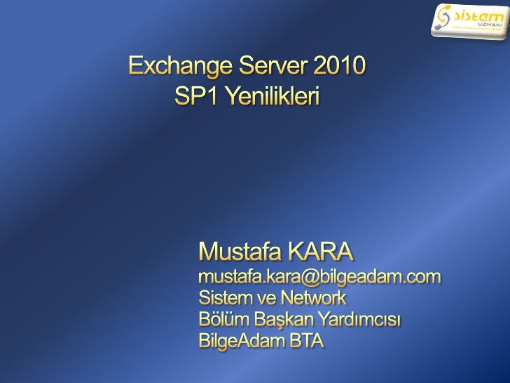 Exchange Server 2010SP1 Yenilikleri<br />Mustafa KARA<br />mustafa.kara@bilgeadam.com<br />Sistem ve Network <br />Bölüm B...