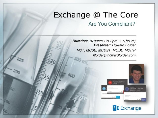 Exchange @ The Core Duration: 10:00am-12:30pm (1.5 hours) Presenter: Howard Forder . MCT, MCSE, MCDST, MODL, MCITP hforder...