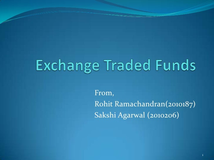 Exchange Traded Funds<br />From,<br />RohitRamachandran(2010187)<br />SakshiAgarwal (2010206)<br />1<br />