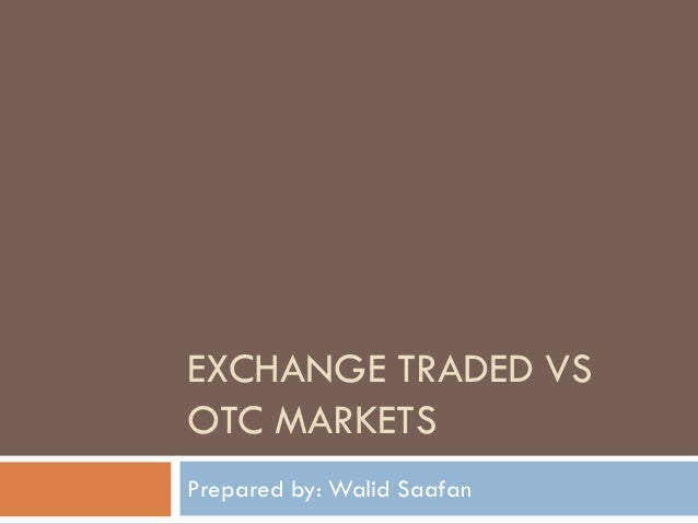 EXCHANGE TRADED VS OTC MARKETS Prepared by: Walid Saafan