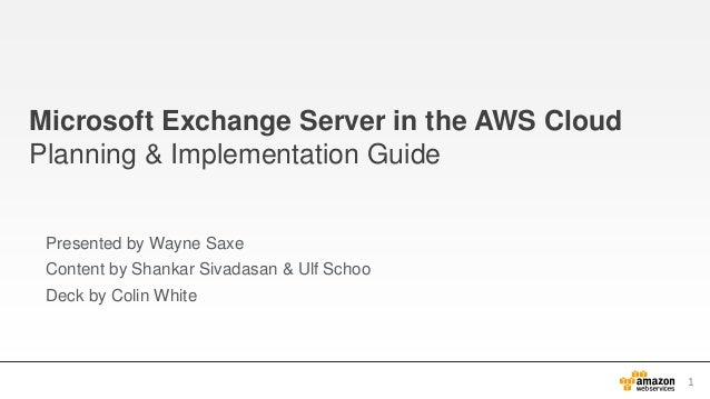Microsoft Exchange Server in the AWS Cloud Planning & Implementation Guide Presented by Wayne Saxe Content by Shankar Siva...