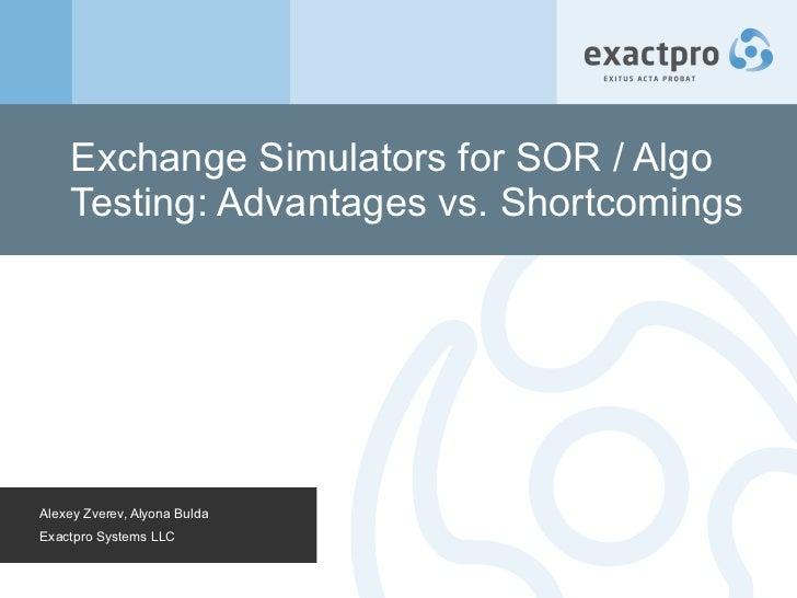 Exchange Simulators for SOR / Algo Testing: Advantages vs. Shortcomings Alexey Zverev, Alyona Bulda Exactpro Systems LLC