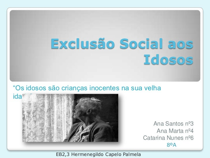 """Exclusão Social aos Idosos<br />""""Os idosos são crianças inocentes na sua velha idade""""…<br />Ana Santos nº3<br />Ana Marta ..."""