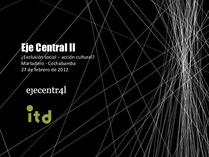 Eje Central II¿Exclusión social – acción cultural?Martadero - Cochabamba27 de febrero de 2012