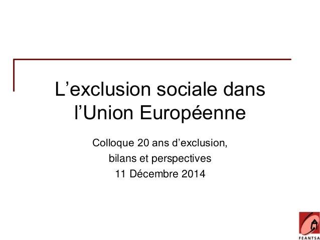 L'exclusion sociale dans  l'Union Européenne  Colloque 20 ans d'exclusion,  bilans et perspectives  11 Décembre 2014