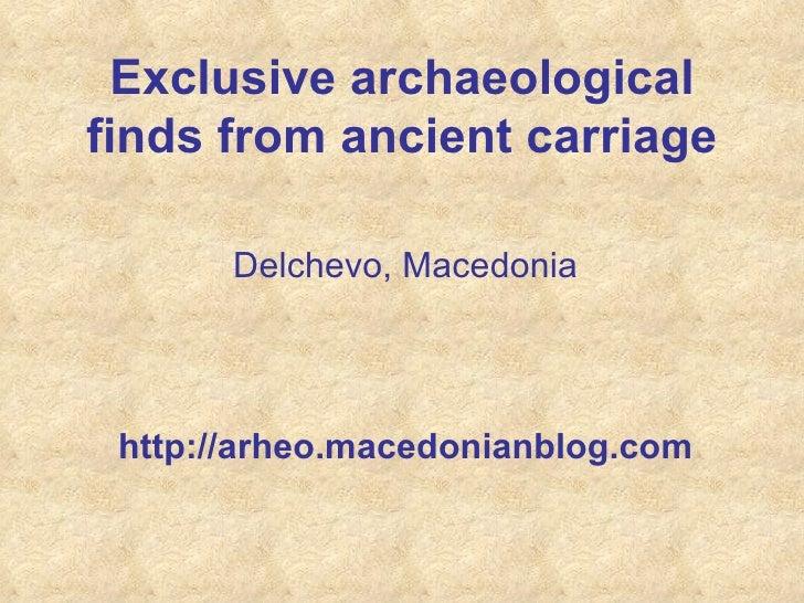 Exclusive archaeological finds from ancient  carriage <ul><li>Delchevo, Macedonia </li></ul><ul><li>http://arheo.macedonia...