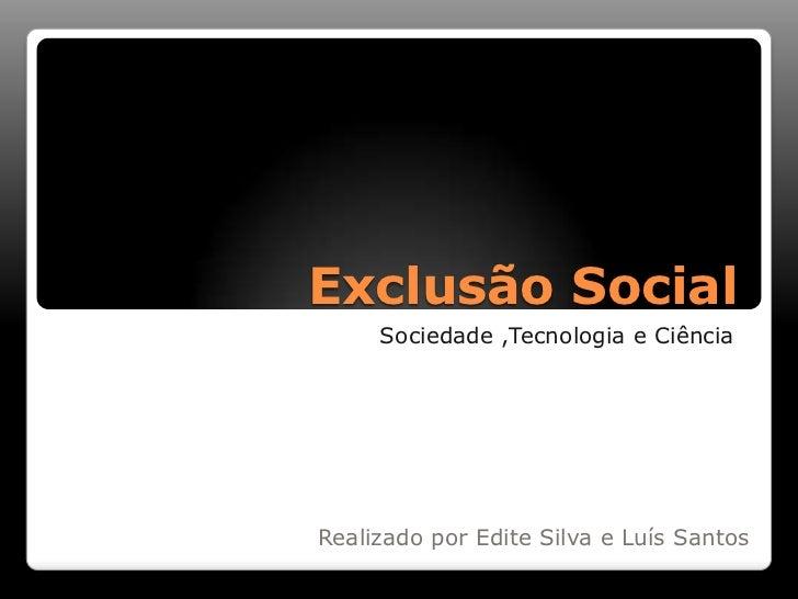 Exclusão Social<br />Sociedade ,Tecnologia e Ciência <br />Realizado por Edite Silva e Luís Santos<br />