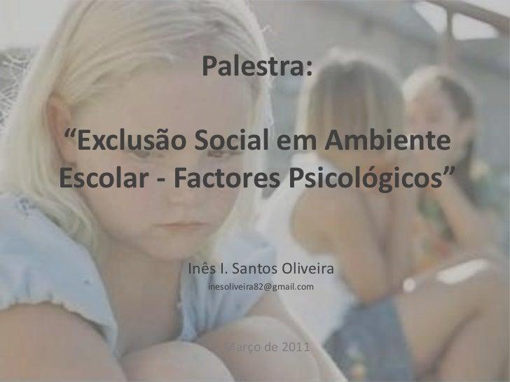 """Palestra:""""Exclusão Social em Ambiente Escolar - Factores Psicológicos""""<br />Inês I. Santos Oliveira<br />inesoliveira82@gm..."""