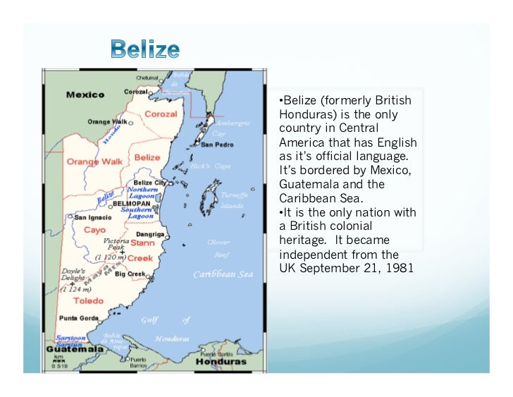 • Belize (formerly BritishHonduras) is the onlycountry in CentralAmerica that has Englishas it's official language.It's bo...