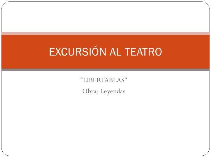 """EXCURSIÓN AL TEATRO     """"LIBERTABLAS""""      Obra: Leyendas"""