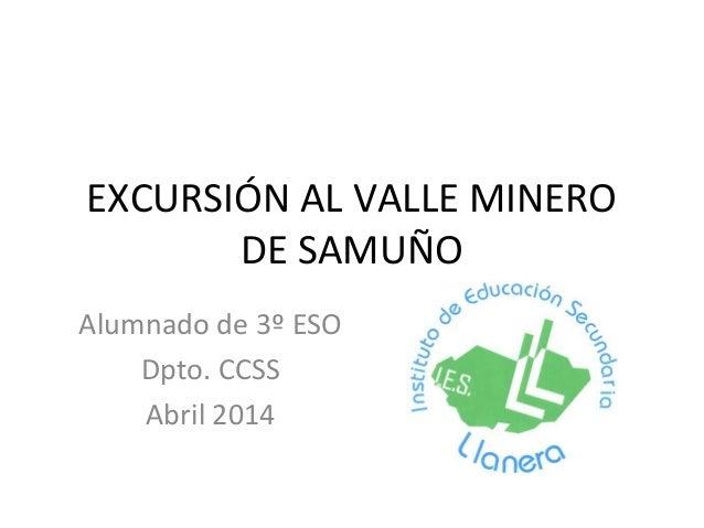 EXCURSIÓN AL VALLE MINERO DE SAMUÑO Alumnado de 3º ESO Dpto. CCSS Abril 2014