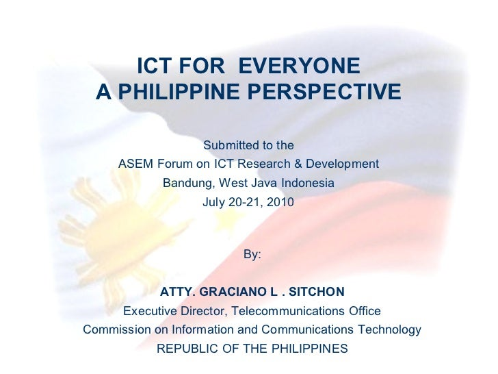 ICT FOR  EVERYONE A PHILIPPINE PERSPECTIVE By: ATTY. GRACIANO L . SITCHON Executive Director, Telecommunications Office Co...