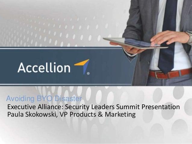 Avoiding BYO DisasterExecutive Alliance: Security Leaders Summit PresentationPaula Skokowski, VP Products & Marketing