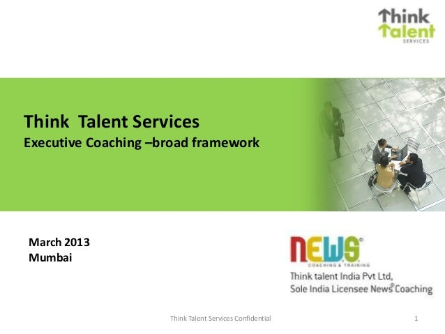 Think Talent Services Executive Coaching –broad framework March 2013 Mumbai 1Think Talent Services Confidential