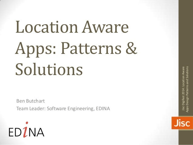 Location Aware Apps: Patterns & Solutions Ben Butchart Team Leader: Software Engineering, EDINA JiscDigifest2014:LocationA...