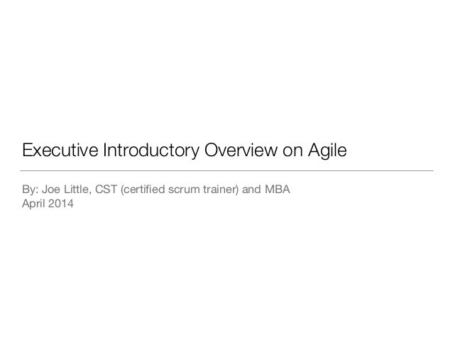 Executive Introductory Overview on Agile By: Joe Little, CST (certified scrum trainer) and MBA  April 2014