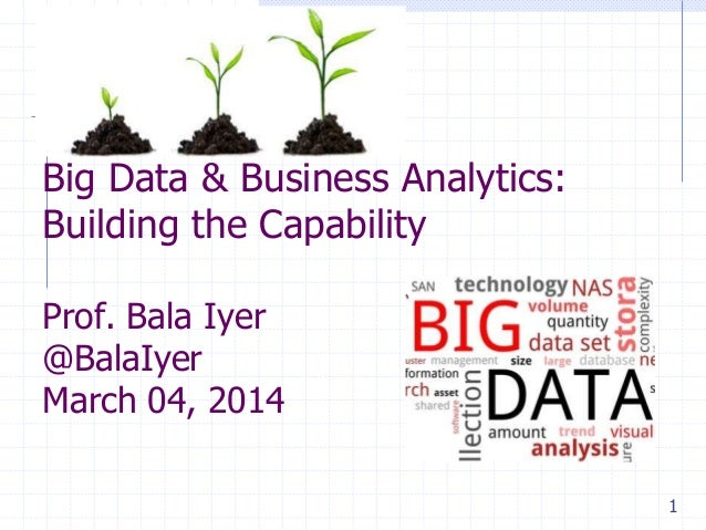 Big Data & Business Analytics: Building the Capability Prof. Bala Iyer @BalaIyer March 04, 2014 1